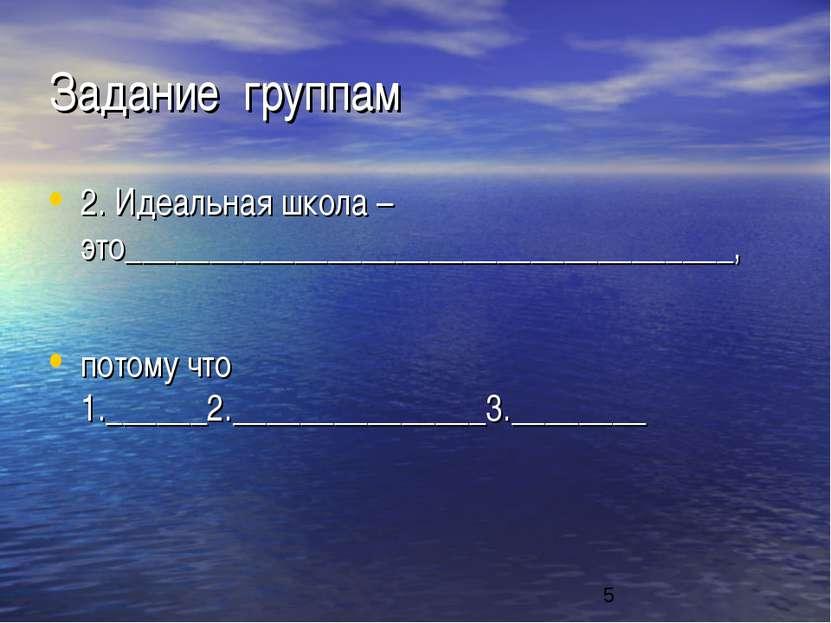 Задание группам 2. Идеальная школа – это____________________________________,...
