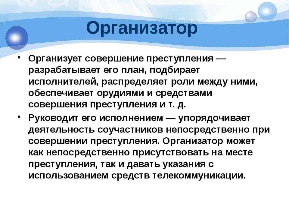 Организатор Организует совершение преступления— разрабатывает его план, подб...