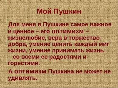 Мой Пушкин Для меня в Пушкине самое важное и ценное – его оптимизм – жизнелюб...
