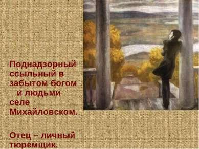 Поднадзорный ссыльный в забытом богом и людьми селе Михайловском. Отец – личн...