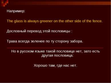 Например:   The glass is always greener on the other side of the fence. Досло...