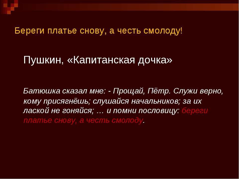 Береги платье снову, а честь смолоду! Пушкин, «Капитанская дочка» Батюшка ска...