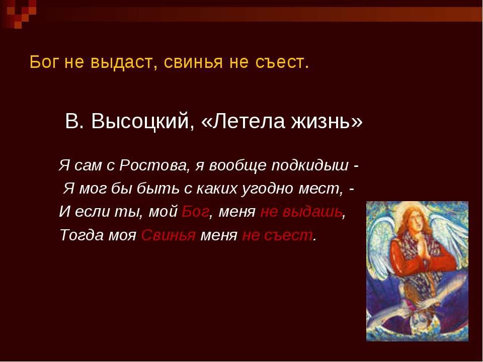 Бог не выдаст, свинья не съест. В. Высоцкий, «Летела жизнь» Я сам с Ростова, ...