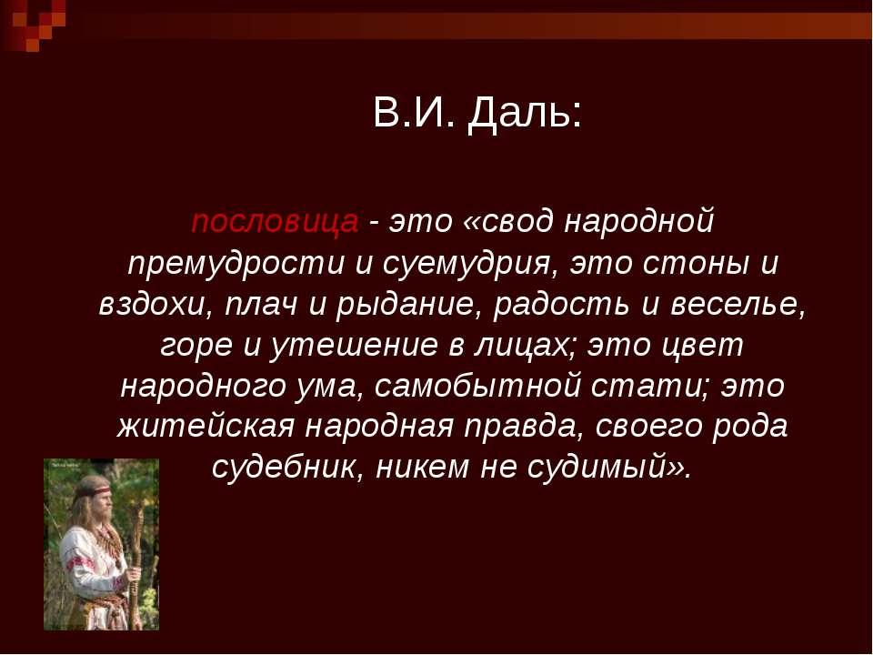 В.И. Даль: пословица - это «свод народной премудрости и суемудрия, это стоны ...