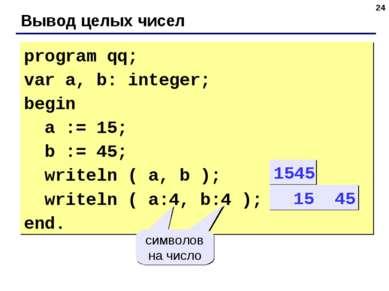 * Вывод целых чисел program qq; var a, b: integer; begin a := 15; b := 45; wr...