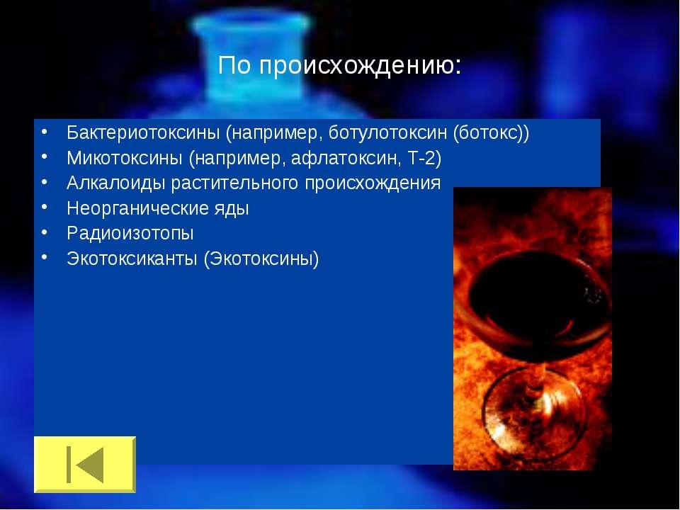 По происхождению: Бактериотоксины (например, ботулотоксин (ботокс)) Микотокси...