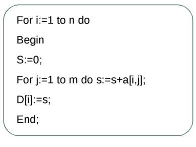 For i:=1 to n do Begin S:=0; For j:=1 to m do s:=s+a[i,j]; D[i]:=s; End;