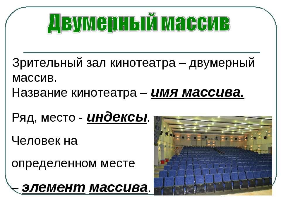 Зрительный зал кинотеатра – двумерный массив. Название кинотеатра – имя масси...