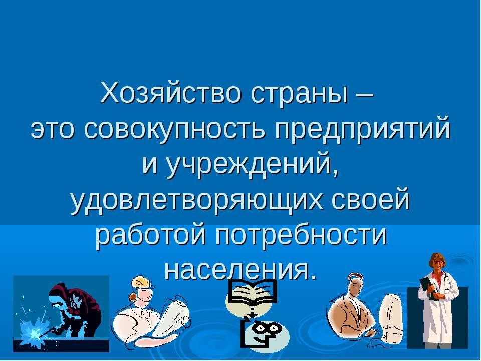 Хозяйство страны – это совокупность предприятий и учреждений, удовлетворяющих...