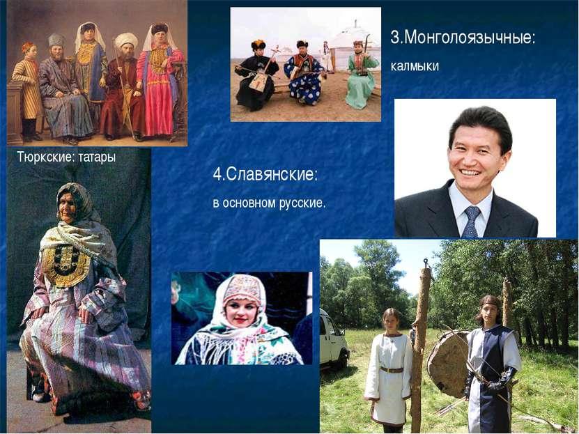 Тюркские: татары 3.Монголоязычные: калмыки 4.Славянские: в основном русские.