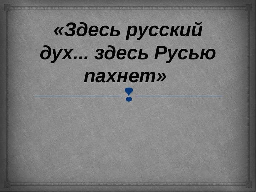 «Здесь русский дух... здесь Русью пахнет»