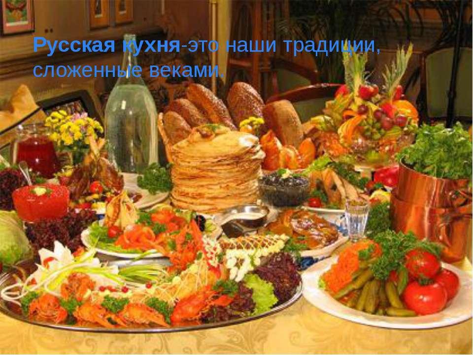 Русская кухня-это наши традиции, сложенные веками.