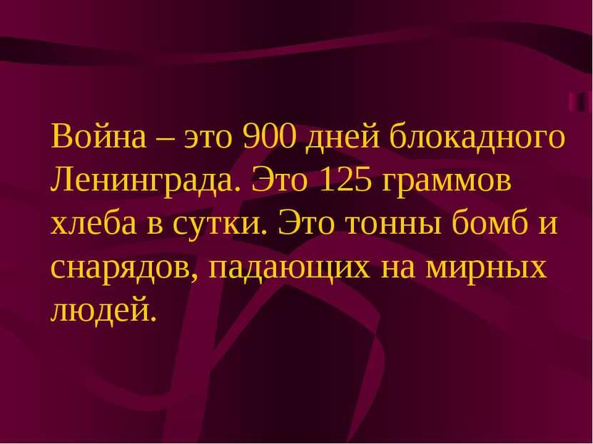 Война – это 900 дней блокадного Ленинграда. Это 125 граммов хлеба в сутки. Эт...