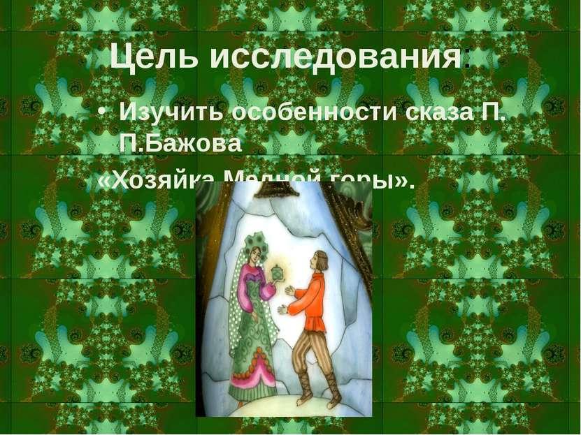 Цель исследования: Изучить особенности сказа П. П.Бажова «Хозяйка Медной горы».