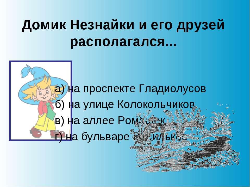 Домик Незнайки и его друзей располагался... а) на проспекте Гладиолусов б) на...