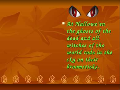 At Hallowe'en the ghosts of the dead and all witches of the world rode in the...