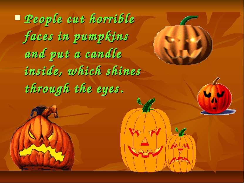 People cut horrible faces in pumpkins and put a candle inside, which shines t...