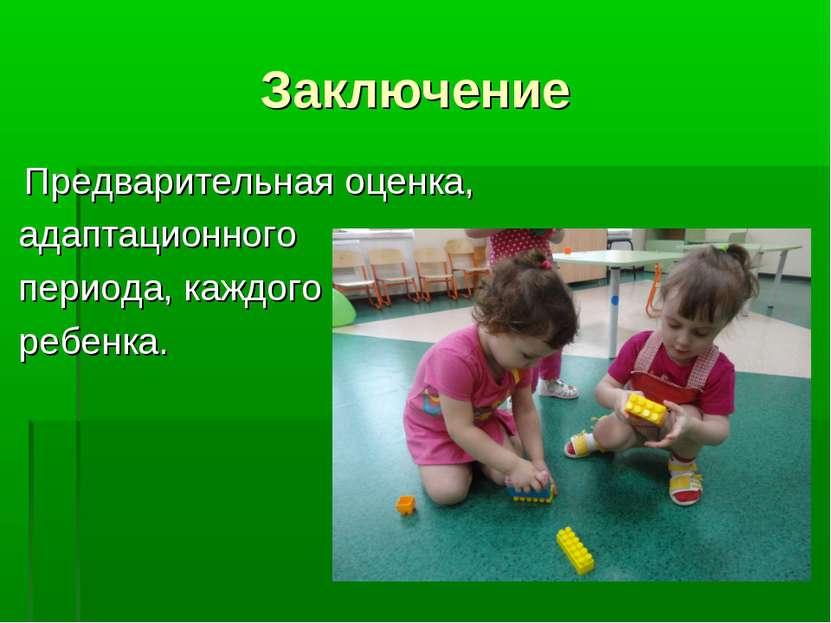 Заключение Предварительная оценка, адаптационного периода, каждого ребенка.