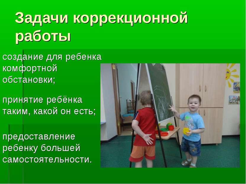 Задачи коррекционной работы создание для ребенка комфортной обстановки; приня...