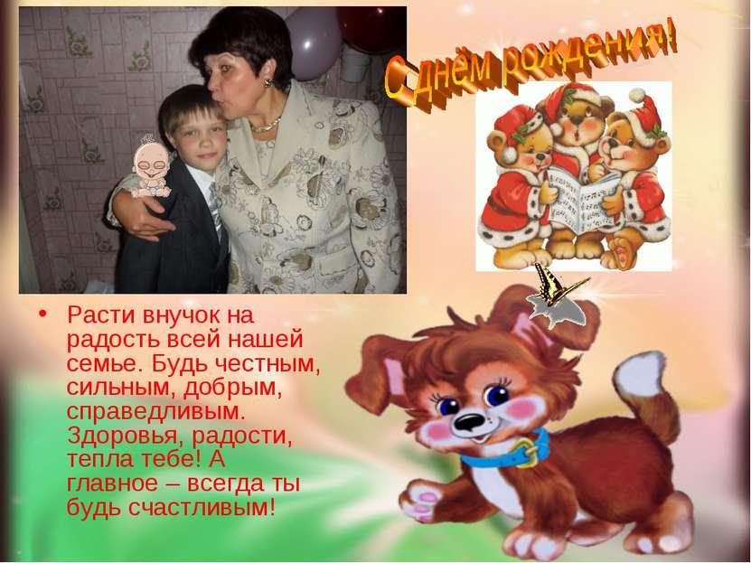 Расти внучок на радость всей нашей семье. Будь честным, сильным, добрым, спра...