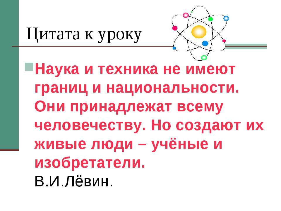 Цитата к уроку Наука и техника не имеют границ и национальности. Они принадле...