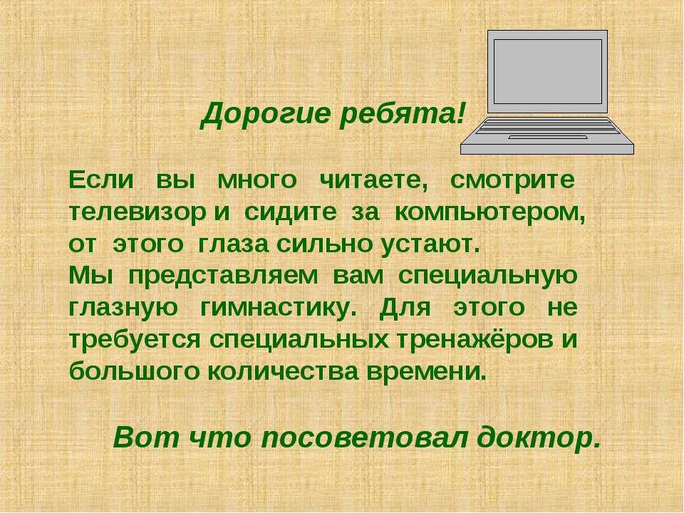 Дорогие ребята! Если вы много читаете, смотрите телевизор и сидите за компьют...