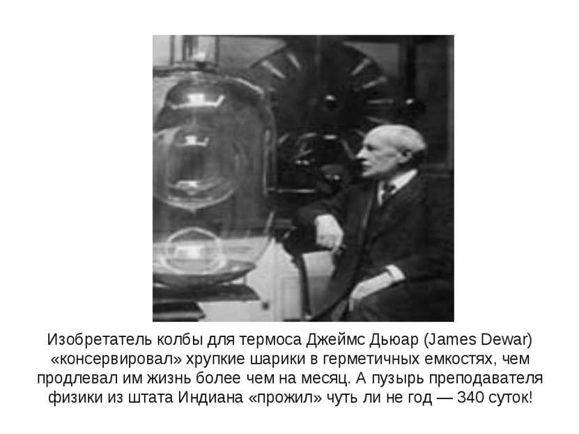 Изобретатель колбы для термоса Джеймс Дьюар (James Dewar) «консервировал» хру...