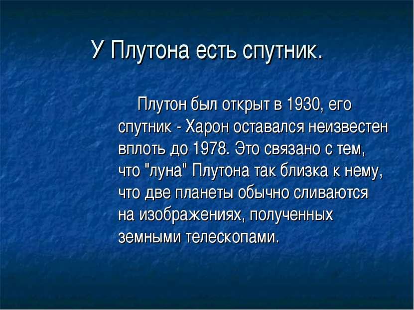 У Плутона есть спутник. Плутон был открыт в 1930, его спутник - Харон оставал...