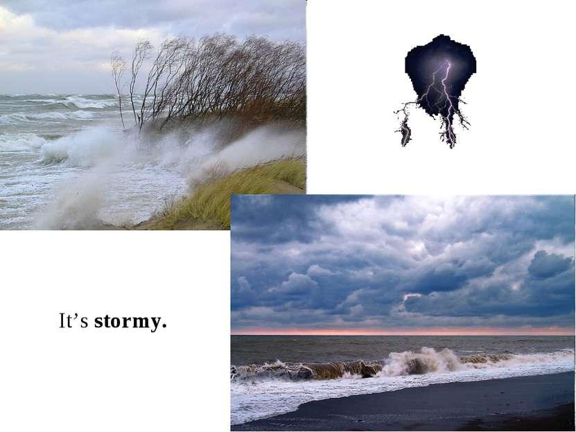 It's stormy.