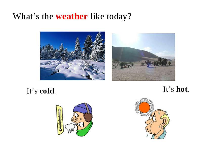 What's the weather like today? It's cold. It's hot.