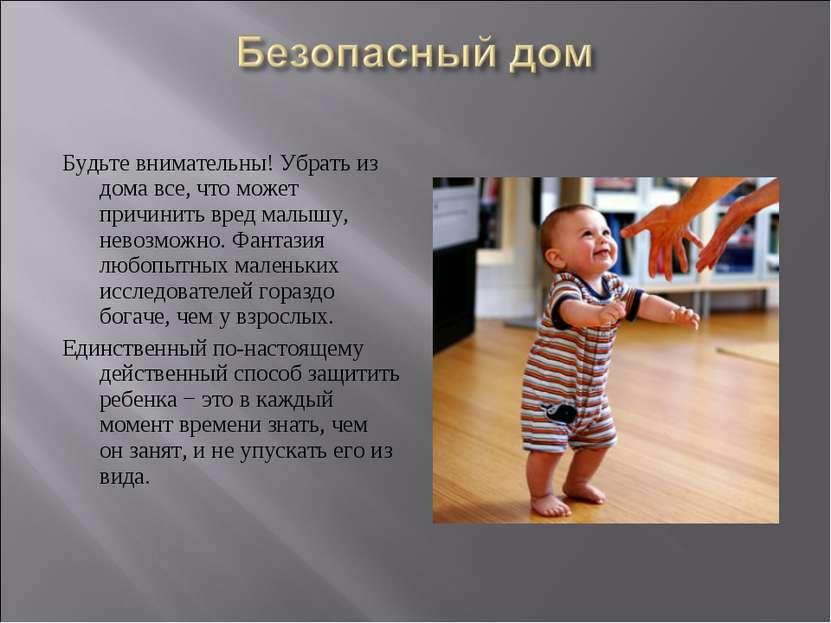 Будьте внимательны! Убрать из дома все, что может причинить вред малышу, нево...