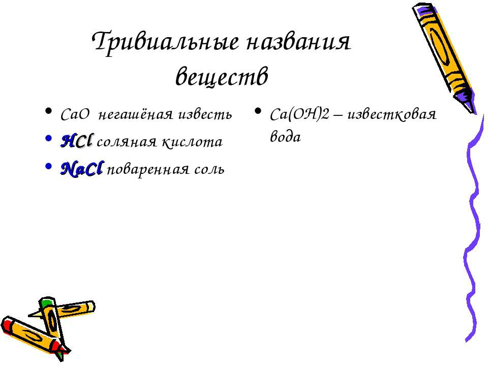 Тривиальные названия веществ CaО негашёная известь HCl соляная кислота NaCl п...