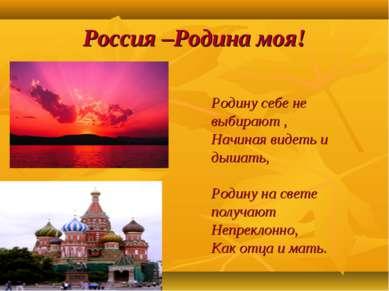 Россия –Родина моя! Родину себе не выбирают , Начиная видеть и дышать, Родину...