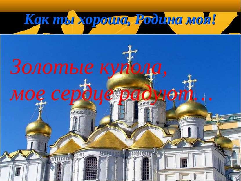 Как ты хороша, Родина моя! . Золотые купола, мое сердце радуют… 1 - null