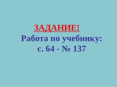 ЗАДАНИЕ! Работа по учебнику: с. 64 - № 137