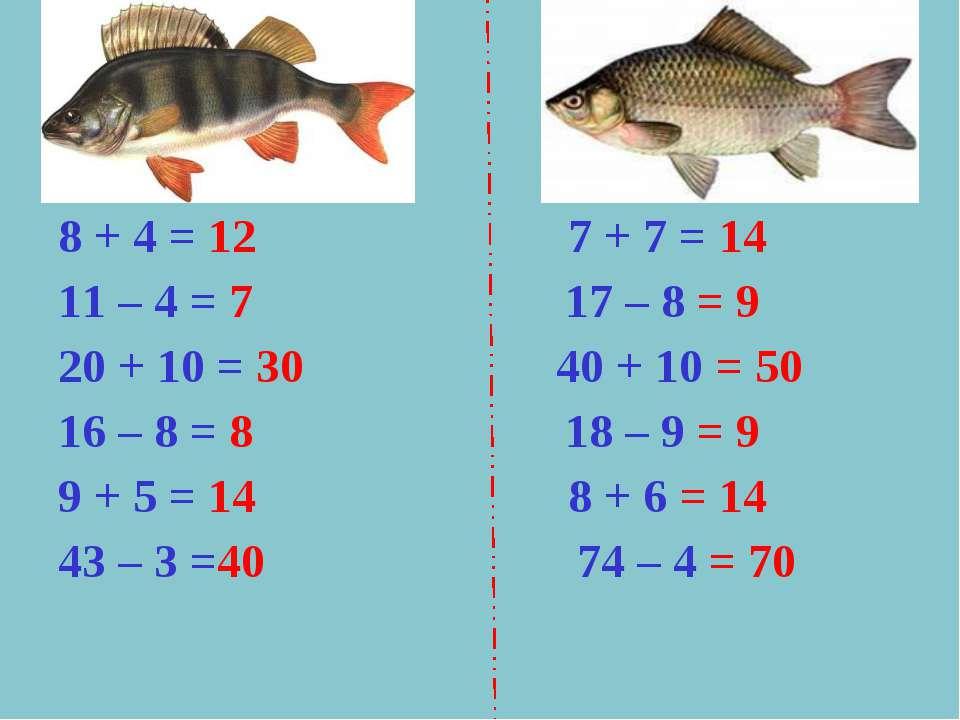 8 + 4 = 12 7 + 7 = 14 11 – 4 = 7 17 – 8 = 9 20 + 10 = 30 40 + 10 = 50 16 – 8 ...
