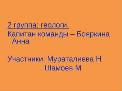 2 группа: геологи. Капитан команды – Бояркина Анна Участники: Мураталиева Н Ш...