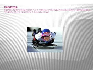 Скелетон- вид спорта, представляющий собой спуск по ледяному желобу на двухпо...