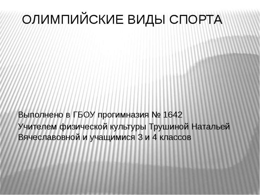 ОЛИМПИЙСКИЕ ВИДЫ СПОРТА Выполнено в ГБОУ прогимназия № 1642 Учителем физическ...