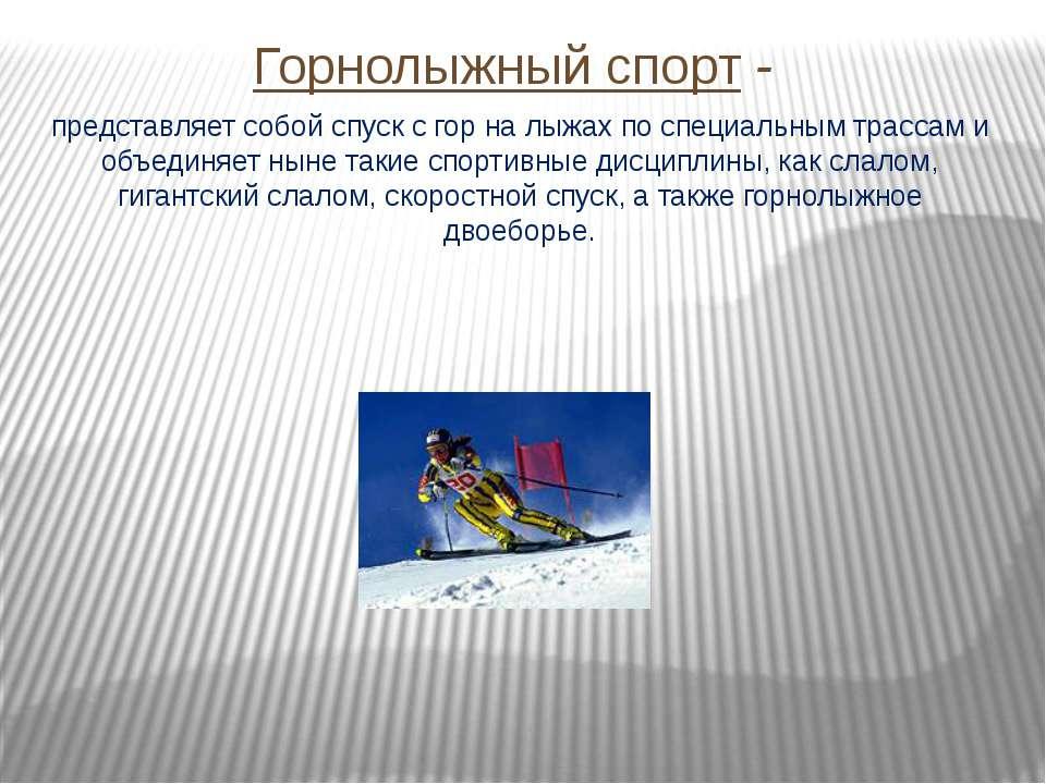 Горнолыжный спорт - представляет собой спуск с гор на лыжах по специальным тр...