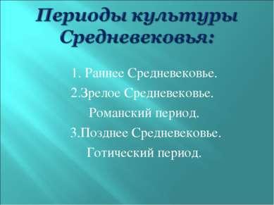 1. Раннее Средневековье. 2.Зрелое Средневековье. Романский период. 3.Позднее ...