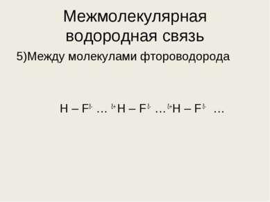 Межмолекулярная водородная связь 5)Между молекулами фтороводорода Н – Fδ- … δ...
