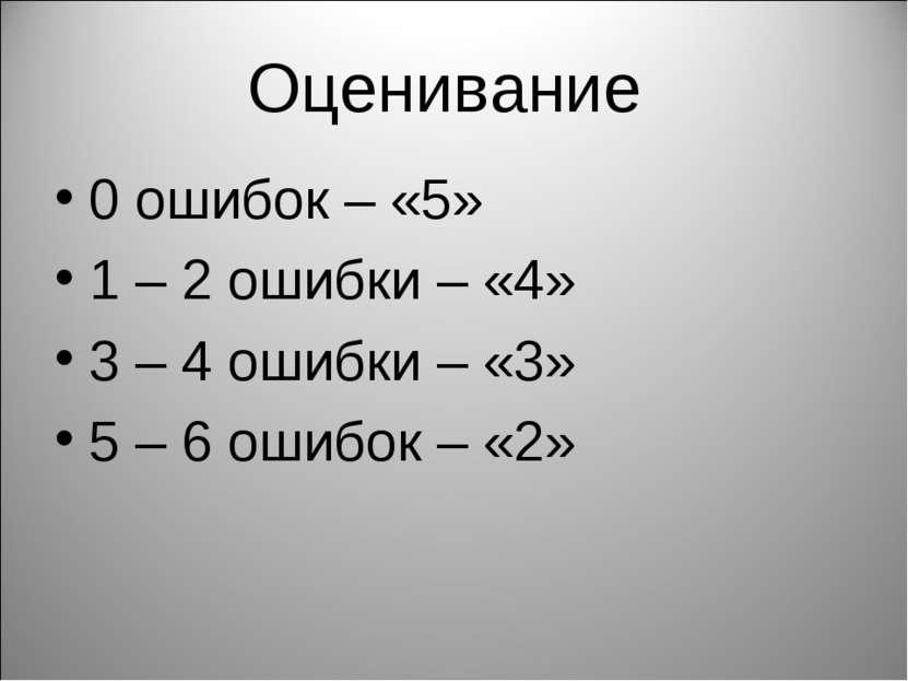 Оценивание 0 ошибок – «5» 1 – 2 ошибки – «4» 3 – 4 ошибки – «3» 5 – 6 ошибок ...