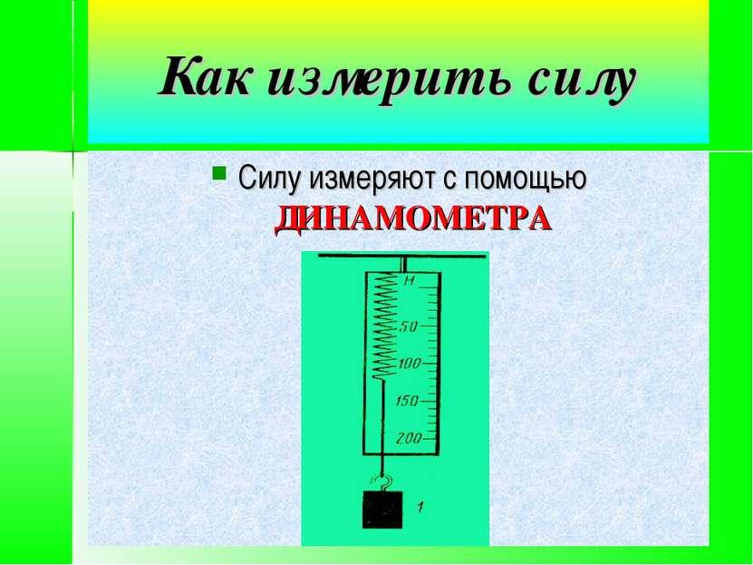 Как измерить силу Силу измеряют с помощью ДИНАМОМЕТРА