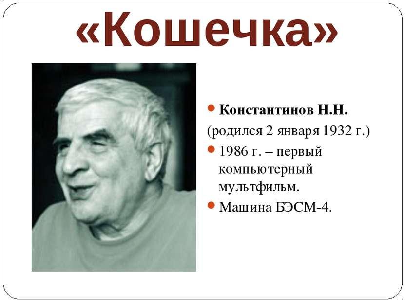«Кошечка» Константинов Н.Н. (родился 2 января 1932 г.) 1986 г. – первый компь...