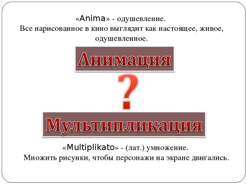 «Multiplikato» - (лат.) умножение. Множить рисунки, чтобы персонажи на экране...