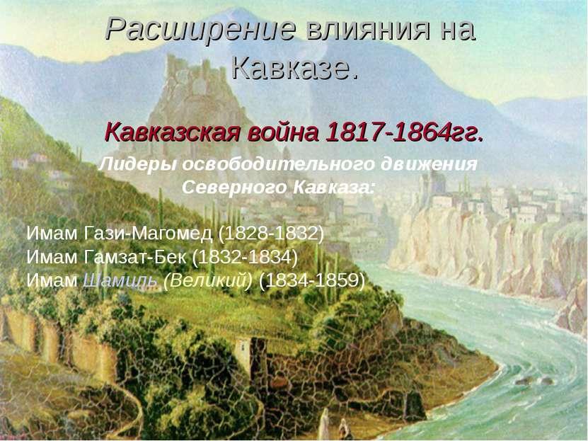 Расширение влияния на Кавказе. Кавказская война 1817-1864гг.