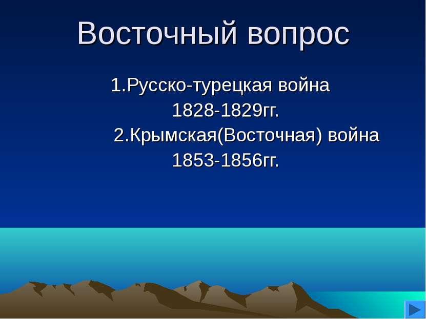 Восточный вопрос 1.Русско-турецкая война 1828-1829гг. 2.Крымская(Восточная) в...