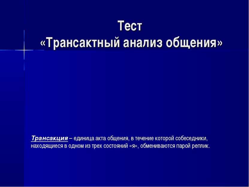Тест «Трансактный анализ общения» Трансакция – единица акта общения, в течени...