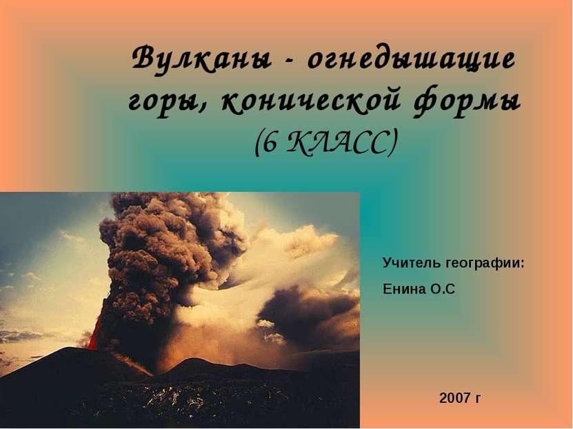 Вулканы - огнедышащие горы, конической формы (6 КЛАСС) Учитель географии: Ени...